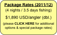 Package Rates (2011/12) (4 nights / 3.5 days fishing)   $1,890 USD/angler (dbl.)   (please CLICK HERE for additional options & special package rates)