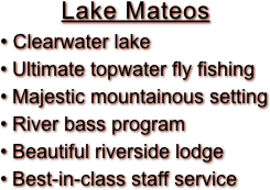 Lake Mateos  Clearwater lake  Ultimate topwater fly fishing  Majestic mountainous setting  River bass program  Beautiful riverside lodge  Best-in-class staff service