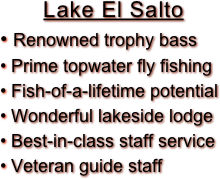 Lake El Salto  Renowned trophy bass  Prime topwater fly fishing  Fish-of-a-lifetime potential  Wonderful lakeside lodge  Best-in-class staff service  Veteran guide staff